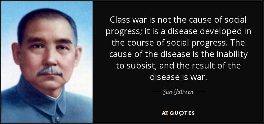 Class war is not the cause of social progress; it is a disease developed in the course of social progress. The cause of the disease is the inability to subsist, and the result of the disease is war. - Sun Yat-sen