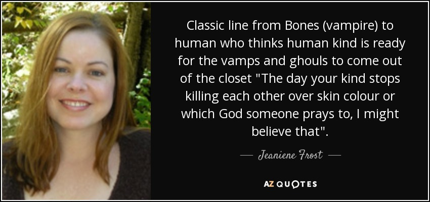 Classic line from Bones (vampire) to human who thinks human kind is ready for the vamps and ghouls to come out of the closet