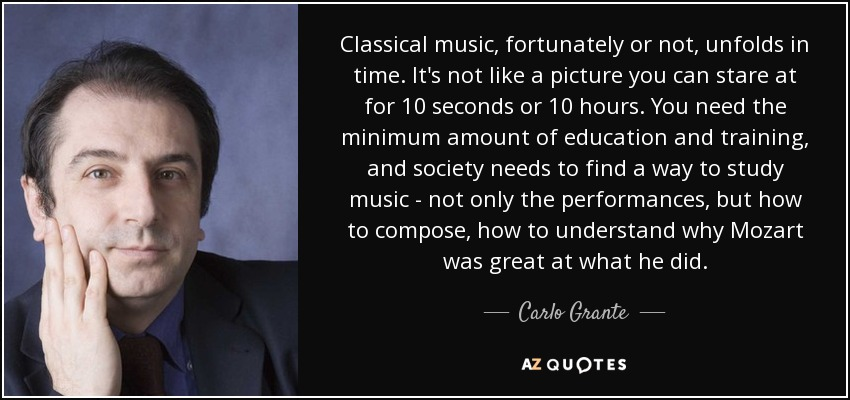 Classical music, fortunately or not, unfolds in time. It's not like a picture you can stare at for 10 seconds or 10 hours. You need the minimum amount of education and training, and society needs to find a way to study music - not only the performances, but how to compose, how to understand why Mozart was great at what he did. - Carlo Grante