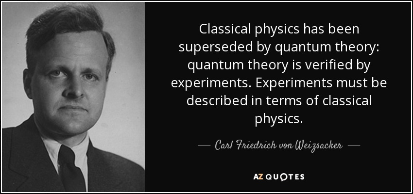 Classical physics has been superseded by quantum theory: quantum theory is verified by experiments. Experiments must be described in terms of classical physics. - Carl Friedrich von Weizsacker