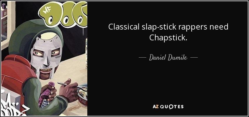 Classical slap-stick rappers need Chapstick. - Daniel Dumile