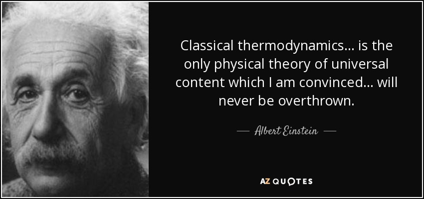 Classical thermodynamics ... is the only physical theory of universal content which I am convinced ... will never be overthrown. - Albert Einstein