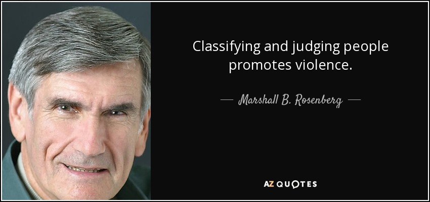 Classifying and judging people promotes violence. - Marshall B. Rosenberg