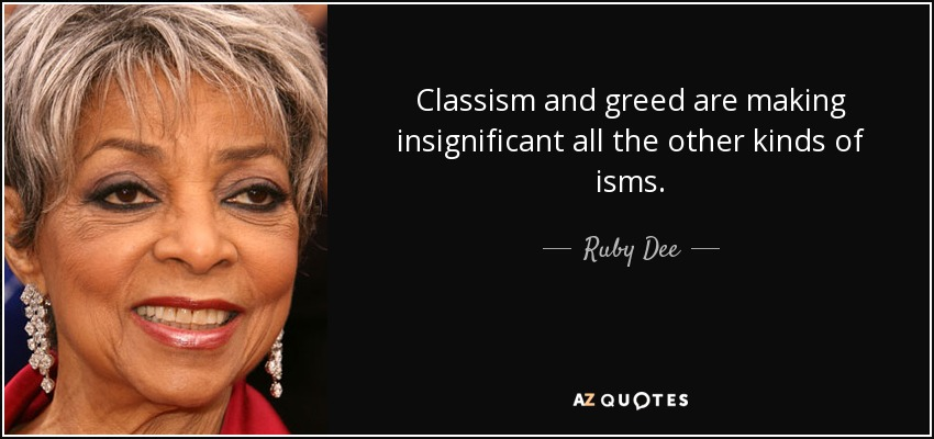 Classism and greed are making insignificant all the other kinds of isms. - Ruby Dee