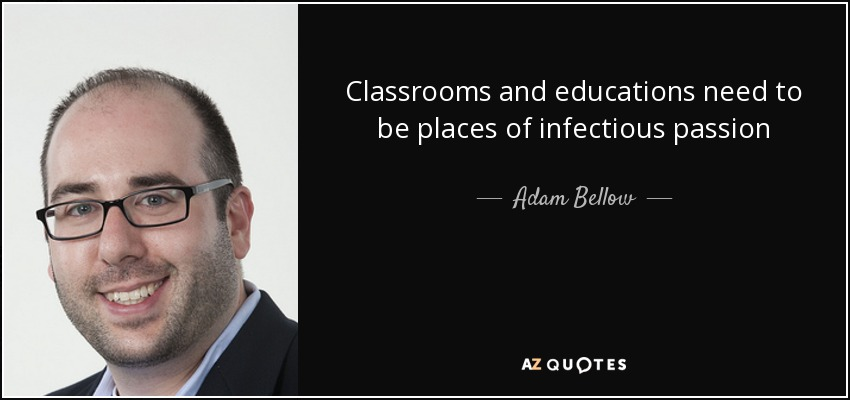 Classrooms and educations need to be places of infectious passion - Adam Bellow