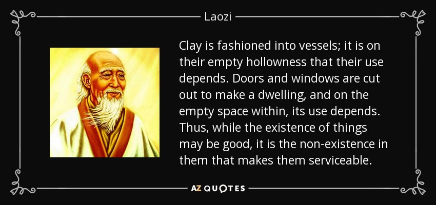 Clay is fashioned into vessels; it is on their empty hollowness that their use depends. Doors and windows are cut out to make a dwelling, and on the empty space within, its use depends. Thus, while the existence of things may be good, it is the non-existence in them that makes them serviceable. - Laozi