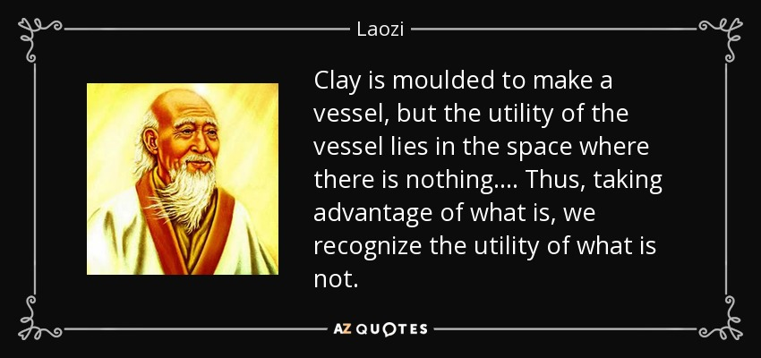 Clay is moulded to make a vessel, but the utility of the vessel lies in the space where there is nothing. . . . Thus, taking advantage of what is, we recognize the utility of what is not. - Laozi