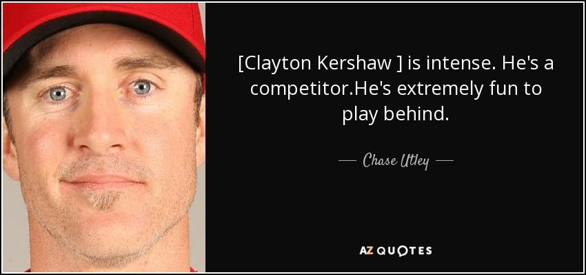 [Clayton Kershaw ] is intense. He's a competitor.He's extremely fun to play behind. - Chase Utley