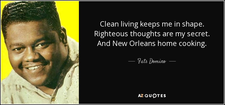 Clean living keeps me in shape. Righteous thoughts are my secret. And New Orleans home cooking. - Fats Domino