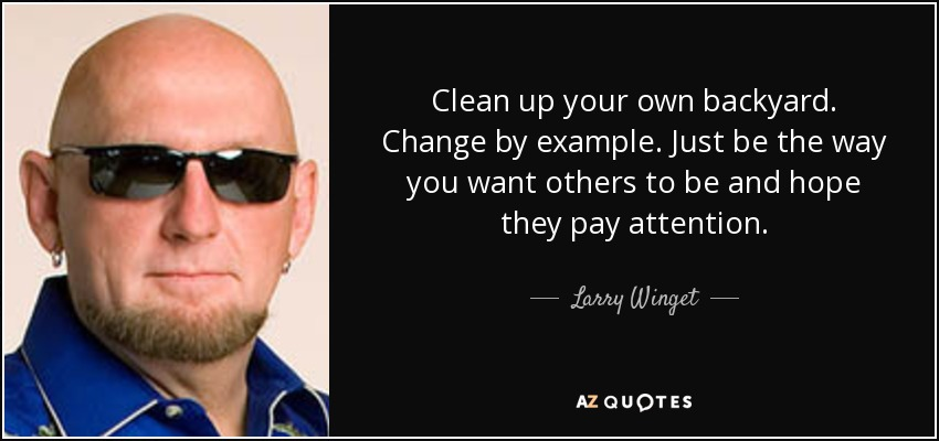 Clean up your own backyard. Change by example. Just be the way you want others to be and hope they pay attention. - Larry Winget