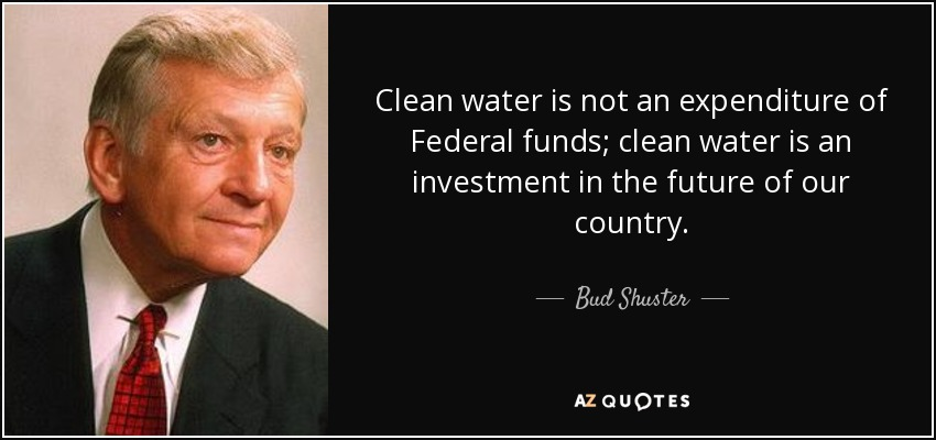 Clean water is not an expenditure of Federal funds; clean water is an investment in the future of our country. - Bud Shuster