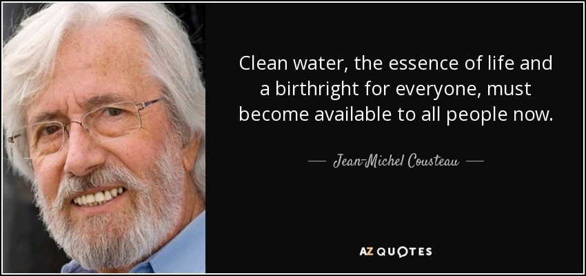 Clean water, the essence of life and a birthright for everyone, must become available to all people now. - Jean-Michel Cousteau
