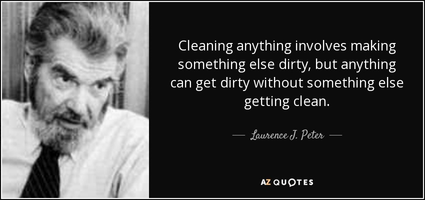 Cleaning anything involves making something else dirty, but anything can get dirty without something else getting clean. - Laurence J. Peter