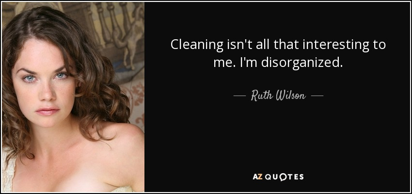 Cleaning isn't all that interesting to me. I'm disorganized. - Ruth Wilson