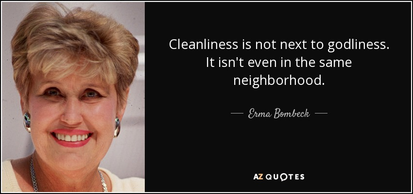 Cleanliness is not next to godliness. It isn't even in the same neighborhood. - Erma Bombeck