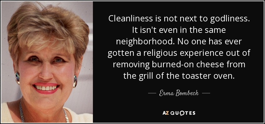 Cleanliness is not next to godliness. It isn't even in the same neighborhood. No one has ever gotten a religious experience out of removing burned-on cheese from the grill of the toaster oven. - Erma Bombeck