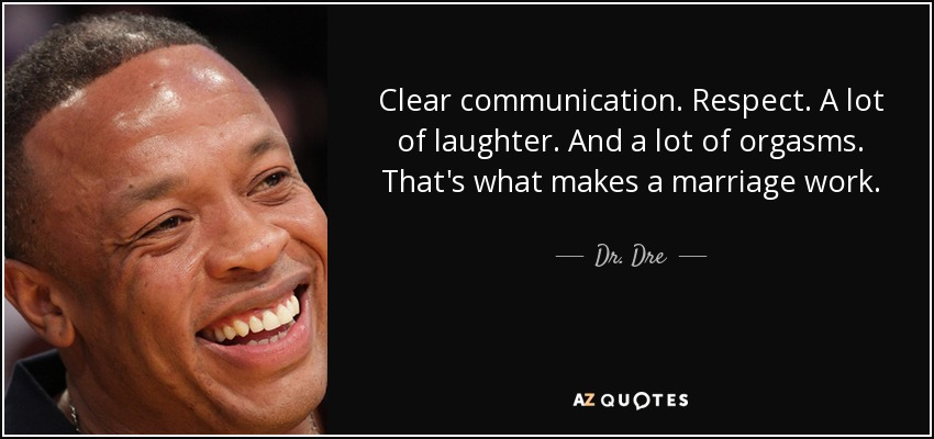 Clear communication. Respect. A lot of laughter. And a lot of orgasms. That's what makes a marriage work. - Dr. Dre