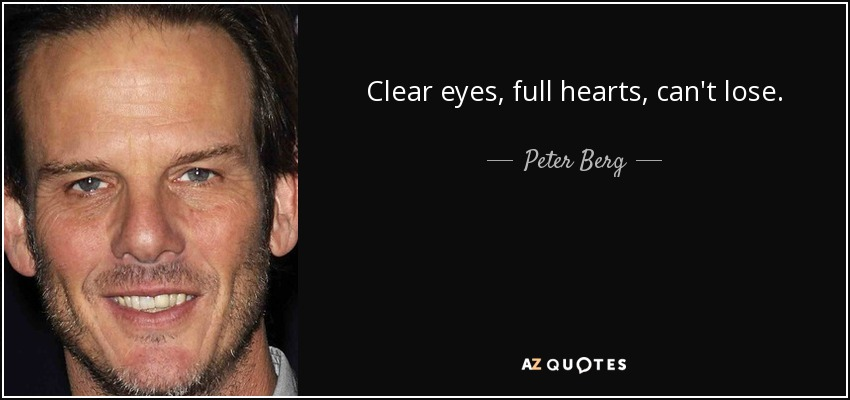 Clear eyes, full hearts, can't lose. - Peter Berg