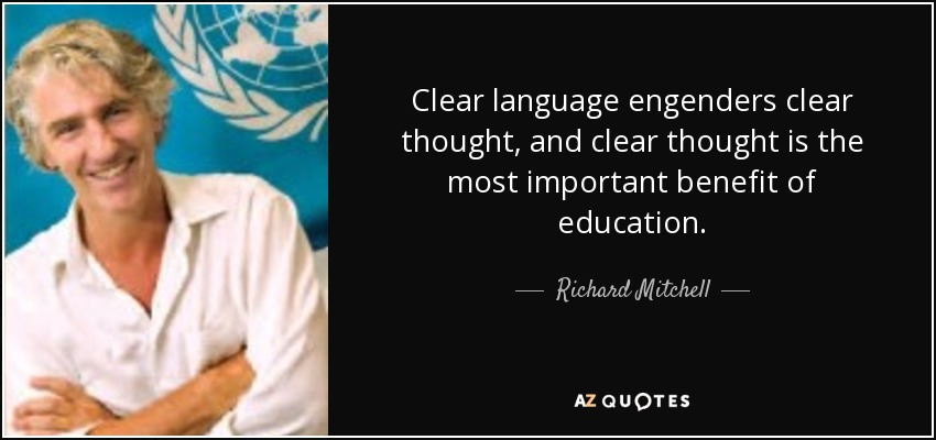 Clear language engenders clear thought, and clear thought is the most important benefit of education. - Richard Mitchell