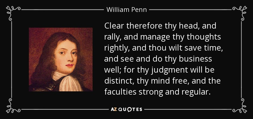 Clear therefore thy head, and rally, and manage thy thoughts rightly, and thou wilt save time, and see and do thy business well; for thy judgment will be distinct, thy mind free, and the faculties strong and regular. - William Penn