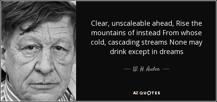 Clear, unscaleable ahead, Rise the mountains of instead From whose cold, cascading streams None may drink except in dreams - W. H. Auden