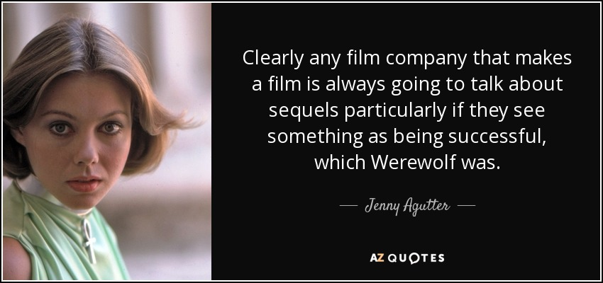 Clearly any film company that makes a film is always going to talk about sequels particularly if they see something as being successful, which Werewolf was. - Jenny Agutter