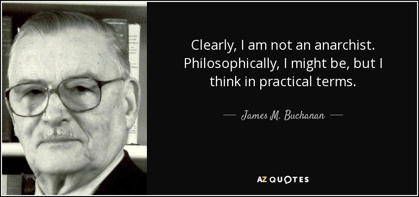 Clearly, I am not an anarchist. Philosophically, I might be, but I think in practical terms. - James M. Buchanan