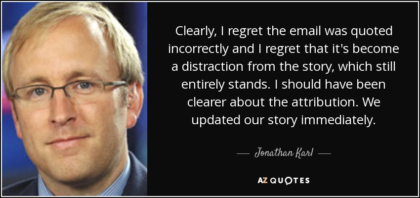 Clearly, I regret the email was quoted incorrectly and I regret that it's become a distraction from the story, which still entirely stands. I should have been clearer about the attribution. We updated our story immediately. - Jonathan Karl