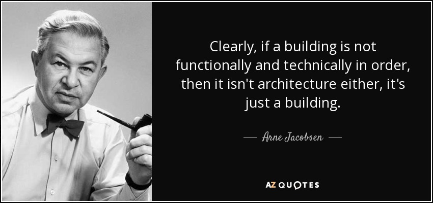 Clearly, if a building is not functionally and technically in order, then it isn't architecture either, it's just a building. - Arne Jacobsen
