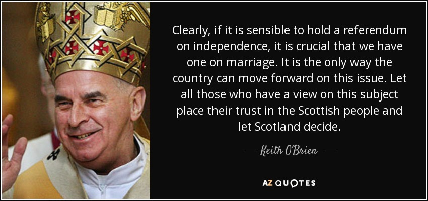 Clearly, if it is sensible to hold a referendum on independence, it is crucial that we have one on marriage. It is the only way the country can move forward on this issue. Let all those who have a view on this subject place their trust in the Scottish people and let Scotland decide. - Keith O'Brien