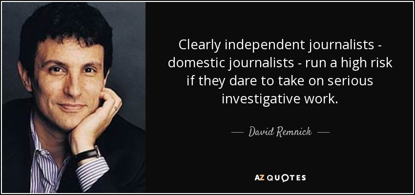 Clearly independent journalists - domestic journalists - run a high risk if they dare to take on serious investigative work. - David Remnick