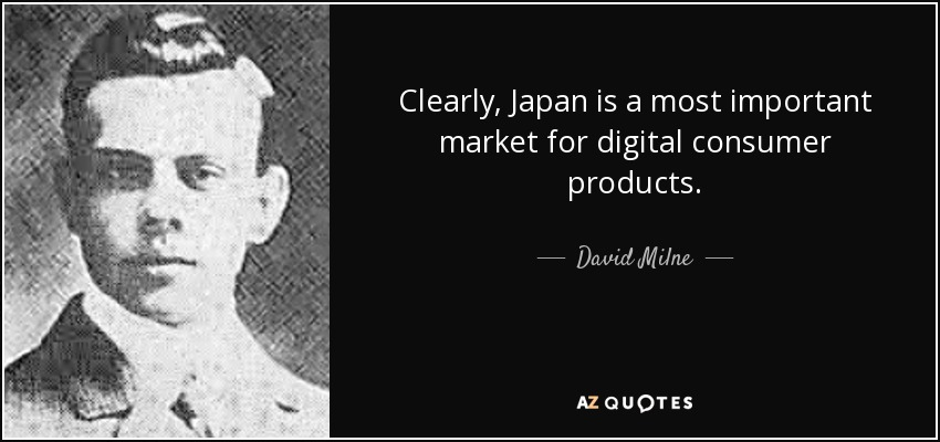 Clearly, Japan is a most important market for digital consumer products. - David Milne