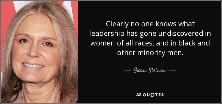 Clearly no one knows what leadership has gone undiscovered in women of all races, and in black and other minority men. - Gloria Steinem