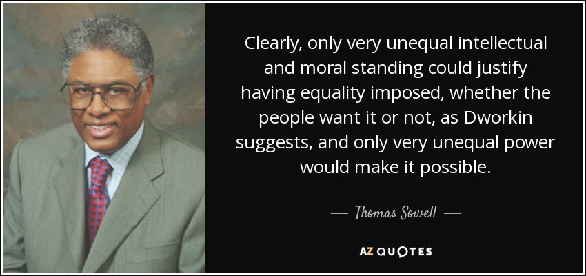 Clearly, only very unequal intellectual and moral standing could justify having equality imposed, whether the people want it or not, as Dworkin suggests, and only very unequal power would make it possible. - Thomas Sowell