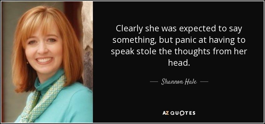 Clearly she was expected to say something, but panic at having to speak stole the thoughts from her head. - Shannon Hale