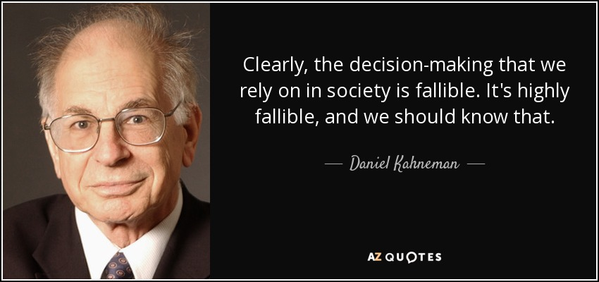 Clearly, the decision-making that we rely on in society is fallible. It's highly fallible, and we should know that. - Daniel Kahneman