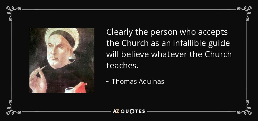 Clearly the person who accepts the Church as an infallible guide will believe whatever the Church teaches. - Thomas Aquinas