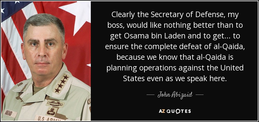 Clearly the Secretary of Defense, my boss, would like nothing better than to get Osama bin Laden and to get... to ensure the complete defeat of al-Qaida, because we know that al-Qaida is planning operations against the United States even as we speak here. - John Abizaid