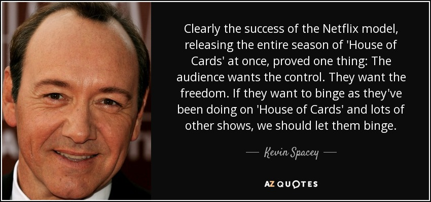 Clearly the success of the Netflix model, releasing the entire season of 'House of Cards' at once, proved one thing: The audience wants the control. They want the freedom. If they want to binge as they've been doing on 'House of Cards' and lots of other shows, we should let them binge. - Kevin Spacey