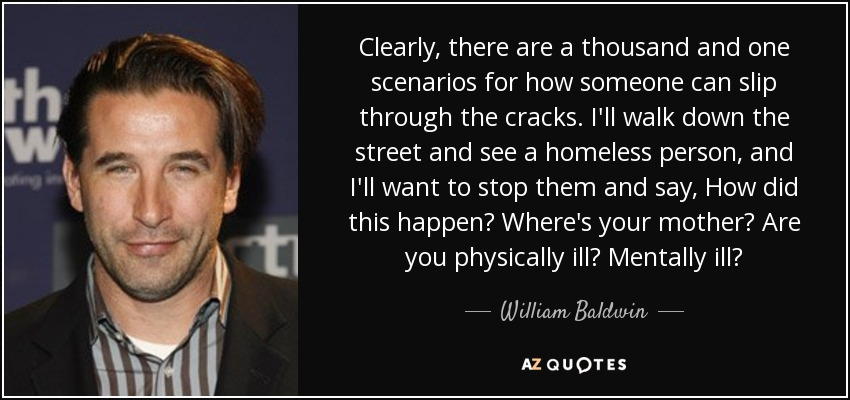 Clearly, there are a thousand and one scenarios for how someone can slip through the cracks. I'll walk down the street and see a homeless person, and I'll want to stop them and say, How did this happen? Where's your mother? Are you physically ill? Mentally ill? - William Baldwin