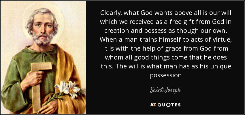 Clearly, what God wants above all is our will which we received as a free gift from God in creation and possess as though our own. When a man trains himself to acts of virtue, it is with the help of grace from God from whom all good things come that he does this. The will is what man has as his unique possession - Saint Joseph