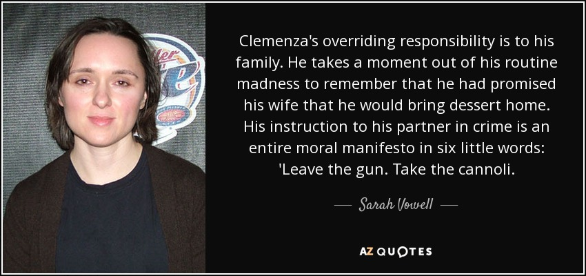 Clemenza's overriding responsibility is to his family. He takes a moment out of his routine madness to remember that he had promised his wife that he would bring dessert home. His instruction to his partner in crime is an entire moral manifesto in six little words: 'Leave the gun. Take the cannoli. - Sarah Vowell