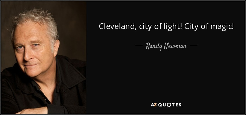 Cleveland, city of light! City of magic! - Randy Newman