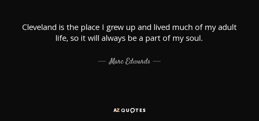 Cleveland is the place I grew up and lived much of my adult life, so it will always be a part of my soul. - Marc Edwards