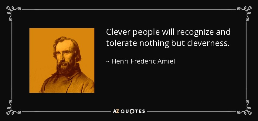 Clever people will recognize and tolerate nothing but cleverness. - Henri Frederic Amiel