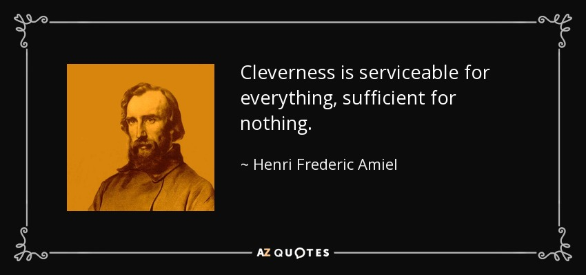 Cleverness is serviceable for everything, sufficient for nothing. - Henri Frederic Amiel