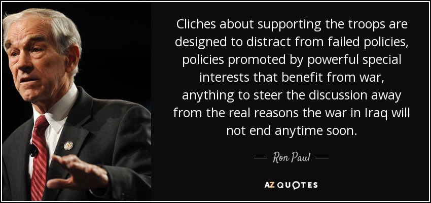 Cliches about supporting the troops are designed to distract from failed policies, policies promoted by powerful special interests that benefit from war, anything to steer the discussion away from the real reasons the war in Iraq will not end anytime soon. - Ron Paul