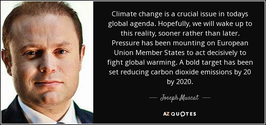 Climate change is a crucial issue in todays global agenda. Hopefully, we will wake up to this reality, sooner rather than later. Pressure has been mounting on European Union Member States to act decisively to fight global warming. A bold target has been set reducing carbon dioxide emissions by 20 by 2020. - Joseph Muscat