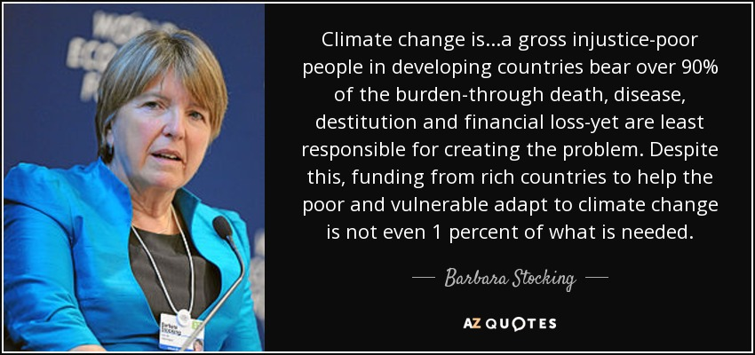 Climate change is...a gross injustice-poor people in developing countries bear over 90% of the burden-through death, disease, destitution and financial loss-yet are least responsible for creating the problem. Despite this, funding from rich countries to help the poor and vulnerable adapt to climate change is not even 1 percent of what is needed. - Barbara Stocking