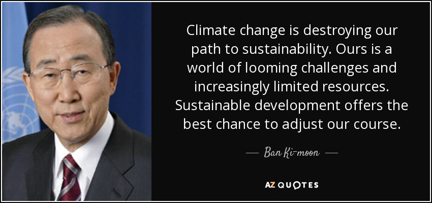 Climate change is destroying our path to sustainability. Ours is a world of looming challenges and increasingly limited resources. Sustainable development offers the best chance to adjust our course. - Ban Ki-moon